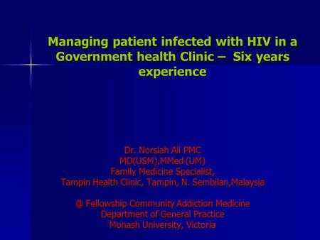Managing patient infected with HIV in a Government health Clinic – Six years experience Dr. Norsiah Ali PMC MD(USM),MMed (UM) Family Medicine Specialist,