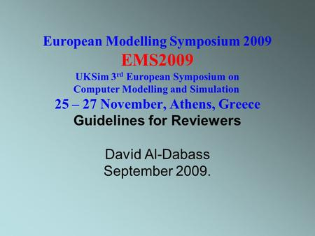 European Modelling Symposium 2009 EMS2009 UKSim 3 rd European Symposium on Computer Modelling and Simulation 25 – 27 November, Athens, Greece Guidelines.
