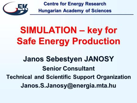 Centre for Energy Research Hungarian Academy of Sciences SIMULATION – key for Safe Energy Production Janos Sebestyen JANOSY Senior Consultant Technical.