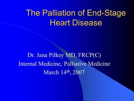 The Palliation of End-Stage Heart Disease Dr. Jana Pilkey MD, FRCP(C) Internal Medicine, Palliative Medicine March 14 th, 2007.