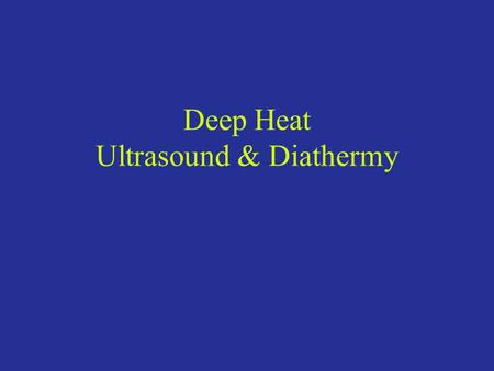 Deep Heat Ultrasound & Diathermy. Ultrasound Ultrasound is the most commonly used deep heating modality in use today. Penetration is between 3-5 cm. Acoustical.