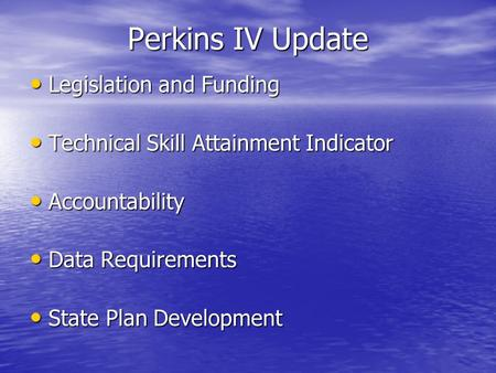 Perkins IV Update Legislation and Funding Legislation and Funding Technical Skill Attainment Indicator Technical Skill Attainment Indicator Accountability.
