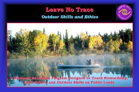 Leave No Trace Outdoor Skills and Ethics A National Education Program Designed to Teach Stewardship, Land Ethics, and Outdoor Skills on Public Lands.