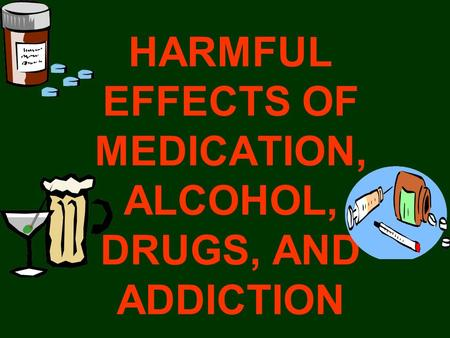 HARMFUL EFFECTS OF MEDICATION, ALCOHOL, DRUGS, AND ADDICTION.