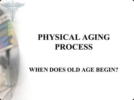 PHYSICAL AGING PROCESS WHEN DOES OLD AGE BEGIN?. DEFINITION OF AGING Old and aging depends on the age and experience of the speaker. Chronological age.