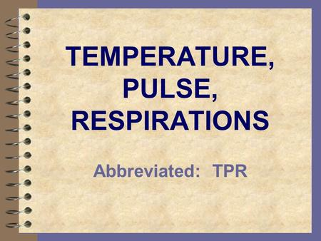 TEMPERATURE, PULSE, RESPIRATIONS Abbreviated: TPR.
