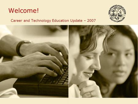 Welcome! Career and Technology Education Update – 2007.