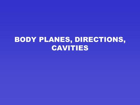 BODY PLANES, DIRECTIONS, CAVITIES BODY PLANES LINE THROUGH THE BODY AT VARIOUS PARTS TO SEPARATE THE BODY INTO SECTIONS.