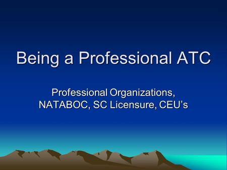 Being a Professional ATC Professional Organizations, NATABOC, SC Licensure, CEUs.