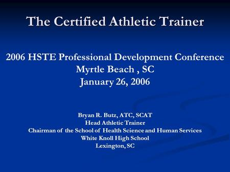 The Certified Athletic Trainer 2006 HSTE Professional Development Conference Myrtle Beach, SC January 26, 2006 Bryan R. Butz, ATC, SCAT Head Athletic Trainer.