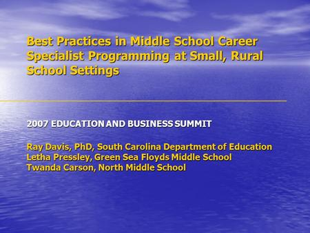 Best Practices in Middle School Career Specialist Programming at Small, Rural School Settings 2007 EDUCATION AND BUSINESS SUMMIT Ray Davis, PhD, South.