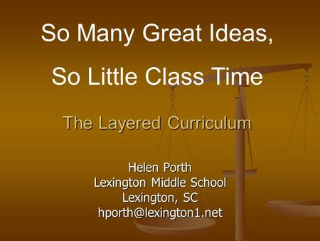 The Layered Curriculum Helen Porth Lexington Middle School Lexington, SC So Many Great Ideas, So Little Class Time.