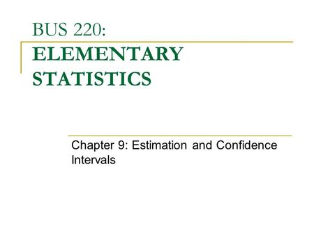 BUS 220: ELEMENTARY STATISTICS Chapter 9: Estimation and Confidence Intervals.