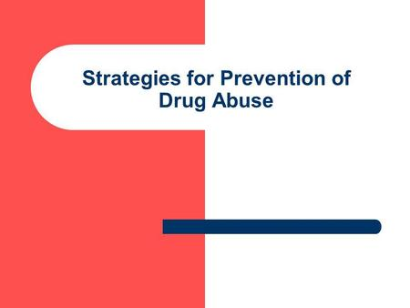 Strategies for Prevention of Drug Abuse. Strategies Supply Reduction – – Control the manufacture and distribution of certain drugs – to prevent people.