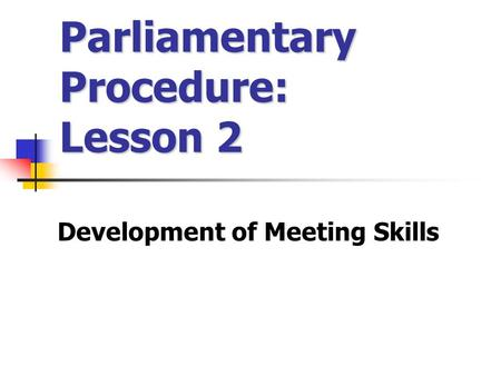 Parliamentary Procedure: Lesson 2 Development of Meeting Skills.