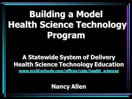 Building a Model Health Science Technology Program A Statewide System of Delivery Health Science Technology Education www.mySCschools.com/offices/cate/health_sciences.