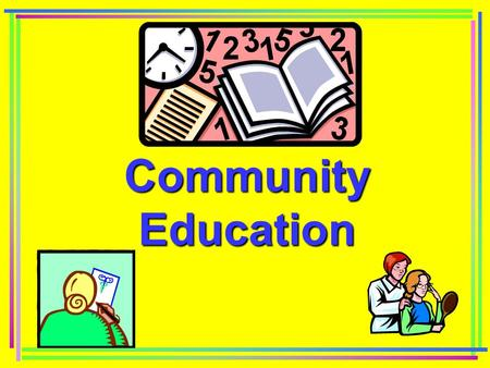 Community Education. Importance of Community Education Encourages active participation by clients Encourages clients to be informed consumers Encourages.