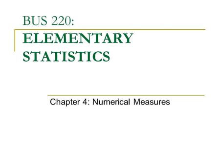 BUS 220: ELEMENTARY STATISTICS Chapter 4: Numerical Measures.