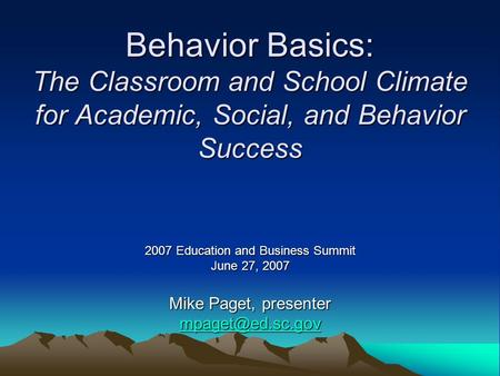 Behavior Basics: The Classroom and School Climate for Academic, Social, and Behavior Success 2007 Education and Business Summit June 27, 2007 Mike Paget,