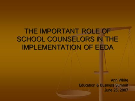 THE IMPORTANT ROLE OF SCHOOL COUNSELORS IN THE IMPLEMENTATION OF EEDA Ann White Education & Business Summit June 25, 2007.