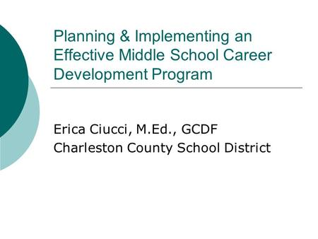 Planning & Implementing an Effective Middle School Career Development Program Erica Ciucci, M.Ed., GCDF Charleston County School District.