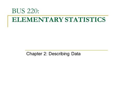 BUS 220: ELEMENTARY STATISTICS Chapter 2: Describing Data.