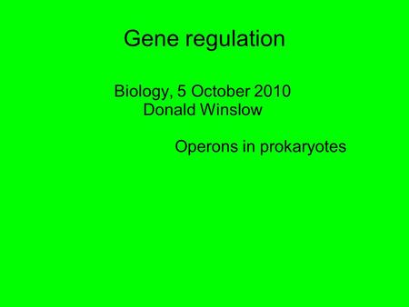 Gene regulation Biology, 5 October 2010 Donald Winslow Operons in prokaryotes.