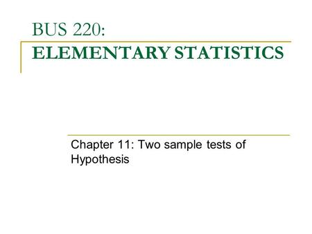 BUS 220: ELEMENTARY STATISTICS Chapter 11: Two sample tests of Hypothesis.