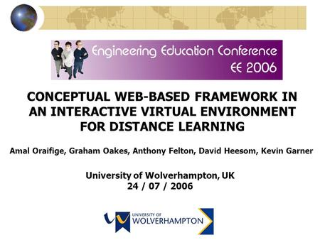CONCEPTUAL WEB-BASED FRAMEWORK IN AN INTERACTIVE VIRTUAL ENVIRONMENT FOR DISTANCE LEARNING Amal Oraifige, Graham Oakes, Anthony Felton, David Heesom, Kevin.