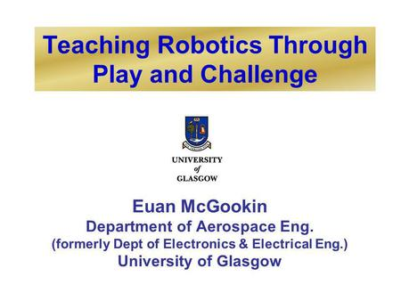 Teaching Robotics Through Play and Challenge Euan McGookin Department of Aerospace Eng. (formerly Dept of Electronics & Electrical Eng.) University of.
