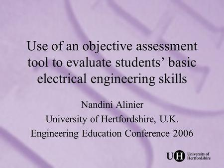Use of an objective assessment tool to evaluate students basic electrical engineering skills Nandini Alinier University of Hertfordshire, U.K. Engineering.