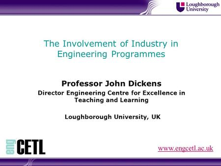 The Involvement of Industry in Engineering Programmes Professor John Dickens Director Engineering Centre for Excellence in Teaching and Learning Loughborough.