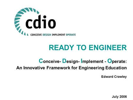 READY TO ENGINEER C onceive- D esign- I mplement - O perate: An Innovative Framework for Engineering Education Edward Crawley July 2006.