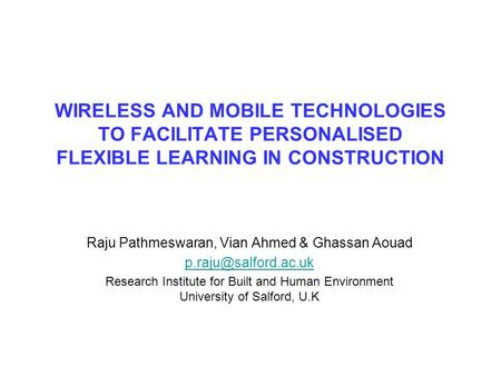 WIRELESS AND MOBILE TECHNOLOGIES TO FACILITATE PERSONALISED FLEXIBLE LEARNING IN CONSTRUCTION Raju Pathmeswaran, Vian Ahmed & Ghassan Aouad
