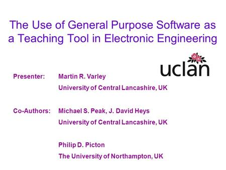 The Use of General Purpose Software as a Teaching Tool in Electronic Engineering Presenter:Martin R. Varley University of Central Lancashire, UK Co-Authors:Michael.