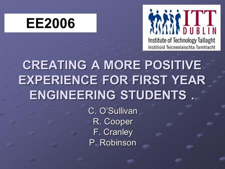 CREATING A MORE POSITIVE EXPERIENCE FOR FIRST YEAR ENGINEERING STUDENTS. C. OSullivan R. Cooper F. Cranley P. Robinson EE2006.