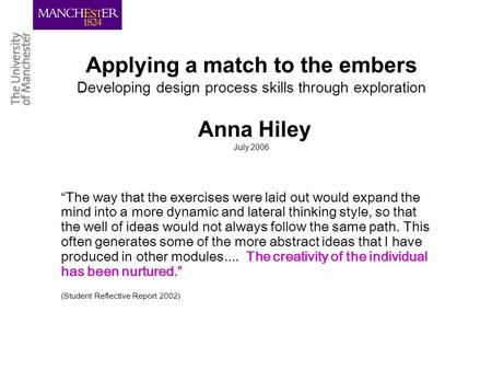 Applying a match to the embers Developing design process skills through exploration Anna Hiley July 2006 The way that the exercises were laid out would.