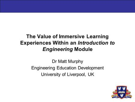 The Value of Immersive Learning Experiences Within an Introduction to Engineering Module Dr Matt Murphy Engineering Education Development University of.
