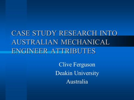 CASE STUDY RESEARCH INTO AUSTRALIAN MECHANICAL ENGINEER ATTRIBUTES Clive Ferguson Deakin University Australia.