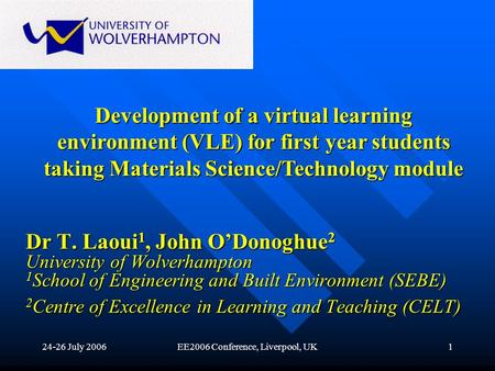 24-26 July 2006EE2006 Conference, Liverpool, UK1 Dr T. Laoui 1, John ODonoghue 2 University of Wolverhampton 1 School of Engineering and Built Environment.