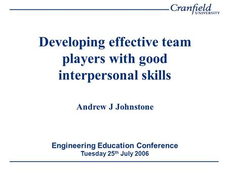 Developing effective team players with good interpersonal skills Andrew J Johnstone Engineering Education Conference Tuesday 25 th July 2006.