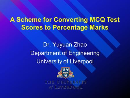 Dr. Yuyuan Zhao Department of Engineering University of Liverpool A Scheme for Converting MCQ Test Scores to Percentage Marks.