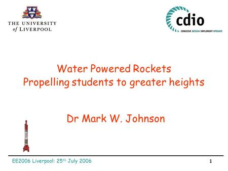 EE2006 Liverpool: 25 th July 2006 1 Water Powered Rockets Dr Mark W. Johnson Propelling students to greater heights.