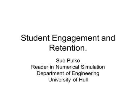 Student Engagement and Retention. Sue Pulko Reader in Numerical Simulation Department of Engineering University of Hull.