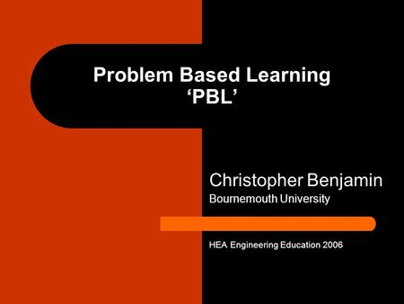 Problem Based Learning PBL Christopher Benjamin Bournemouth University HEA Engineering Education 2006.
