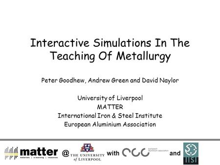 @ with and Interactive Simulations In The Teaching Of Metallurgy Peter Goodhew, Andrew Green and David Naylor University of Liverpool MATTER International.