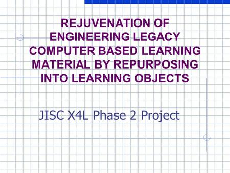 REJUVENATION OF ENGINEERING LEGACY COMPUTER BASED LEARNING MATERIAL BY REPURPOSING INTO LEARNING OBJECTS JISC X4L Phase 2 Project.