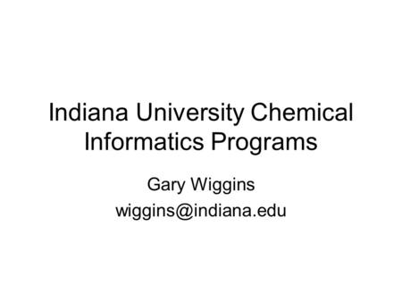 Indiana University Chemical Informatics Programs Gary Wiggins