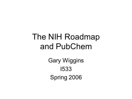 The NIH Roadmap and PubChem Gary Wiggins I533 Spring 2006.
