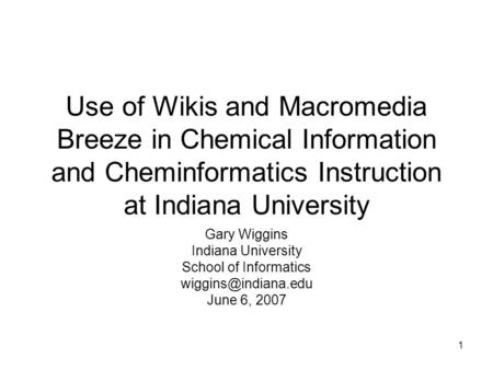 1 Use of Wikis and Macromedia Breeze in Chemical Information and Cheminformatics Instruction at Indiana University Gary Wiggins Indiana University School.